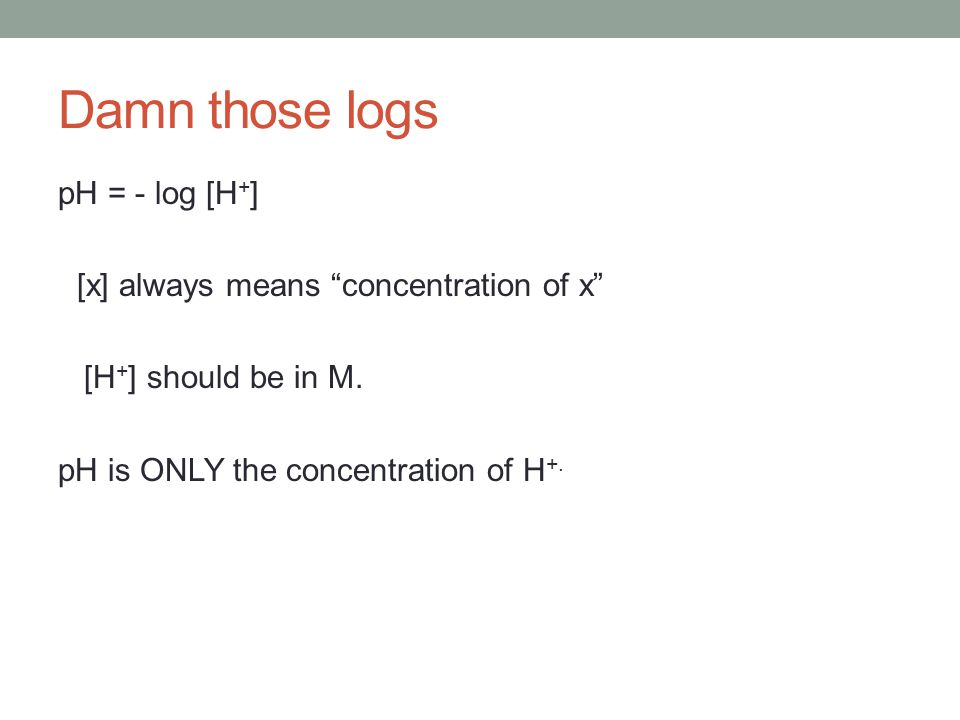 Damn those logs pH = - log [H+] [x] always means concentration of x [H+] should be in M.